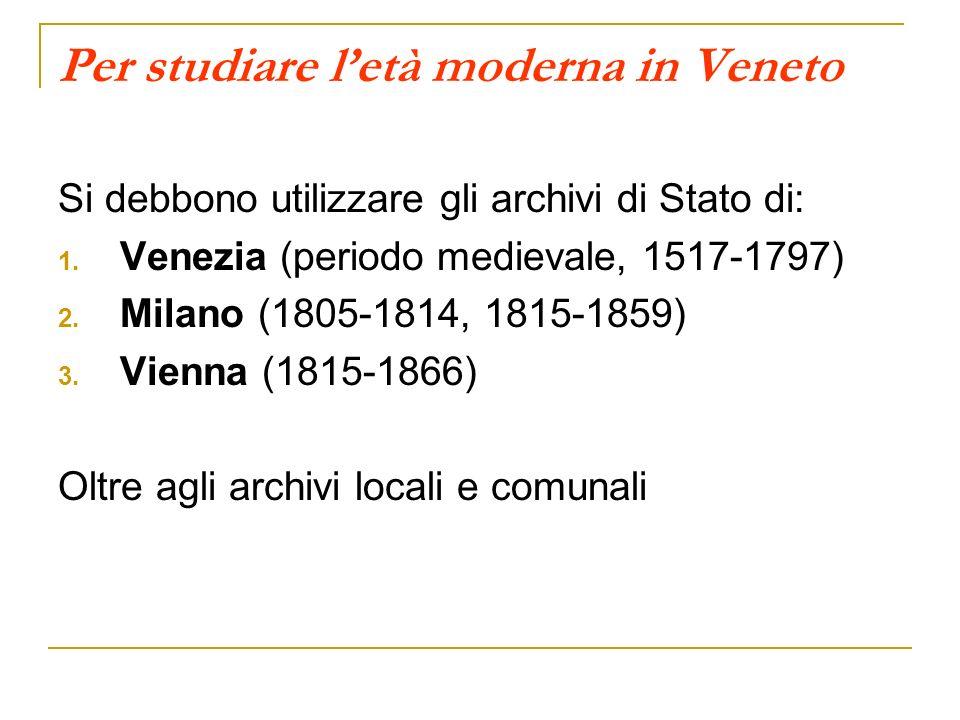 Per studiare letà moderna in Veneto Si debbono utilizzare gli archivi di Stato di: 1. Venezia (periodo medievale, 1517-1797) 2. Milano (1805-1814, 181