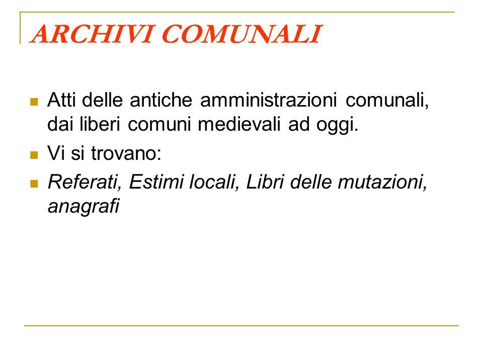 ARCHIVI COMUNALI Atti delle antiche amministrazioni comunali, dai liberi comuni medievali ad oggi. Vi si trovano: Referati, Estimi locali, Libri delle