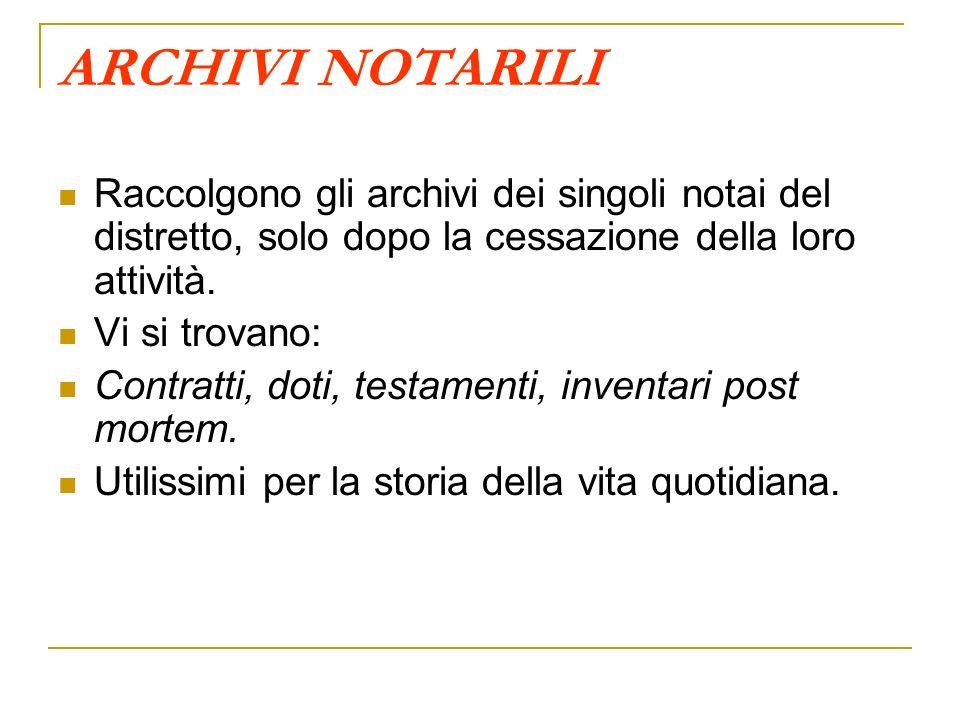 ARCHIVI NOTARILI Raccolgono gli archivi dei singoli notai del distretto, solo dopo la cessazione della loro attività. Vi si trovano: Contratti, doti,