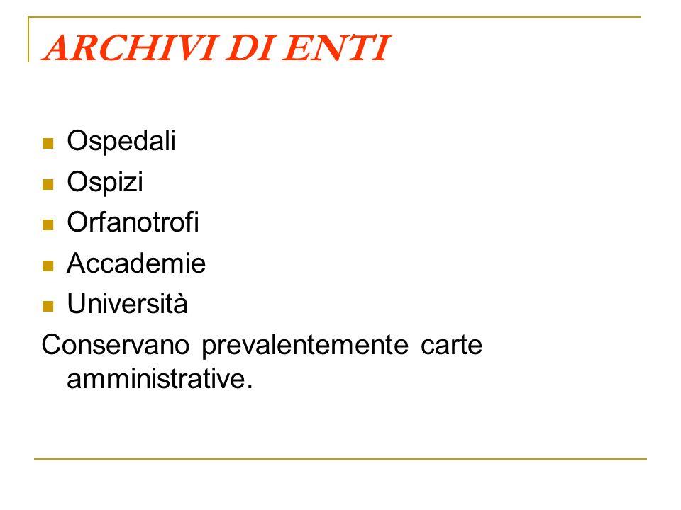 ARCHIVI DI ENTI Ospedali Ospizi Orfanotrofi Accademie Università Conservano prevalentemente carte amministrative.