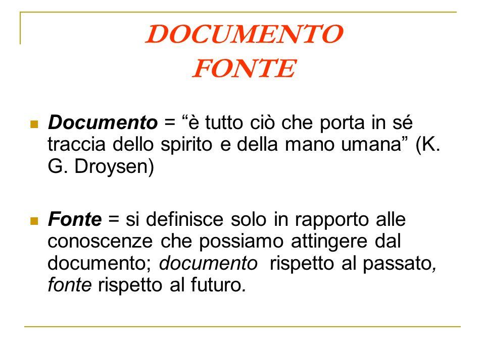 DOCUMENTO FONTE Documento = è tutto ciò che porta in sé traccia dello spirito e della mano umana (K. G. Droysen) Fonte = si definisce solo in rapporto