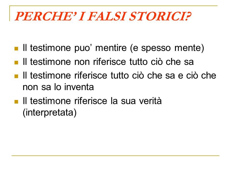 PERCHE I FALSI STORICI? Il testimone puo mentire (e spesso mente) Il testimone non riferisce tutto ciò che sa Il testimone riferisce tutto ciò che sa