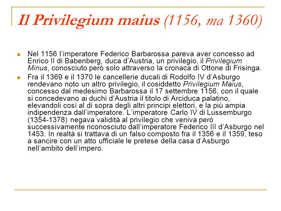 Il Privilegium maius (1156, ma 1360) Nel 1156 limperatore Federico Barbarossa pareva aver concesso ad Enrico II di Babenberg, duca dAustria, un privil