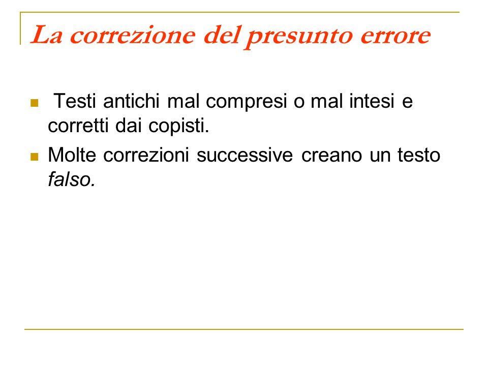 La correzione del presunto errore Testi antichi mal compresi o mal intesi e corretti dai copisti. Molte correzioni successive creano un testo falso.