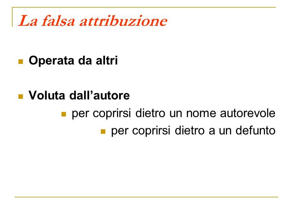 La falsa attribuzione Operata da altri Voluta dallautore per coprirsi dietro un nome autorevole per coprirsi dietro a un defunto