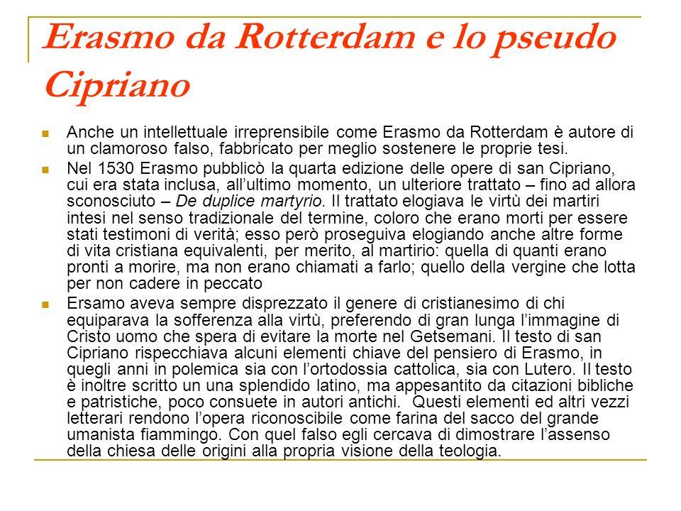 Erasmo da Rotterdam e lo pseudo Cipriano Anche un intellettuale irreprensibile come Erasmo da Rotterdam è autore di un clamoroso falso, fabbricato per