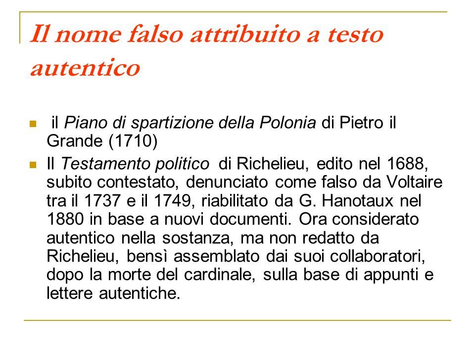 Il nome falso attribuito a testo autentico il Piano di spartizione della Polonia di Pietro il Grande (1710) Il Testamento politico di Richelieu, edito