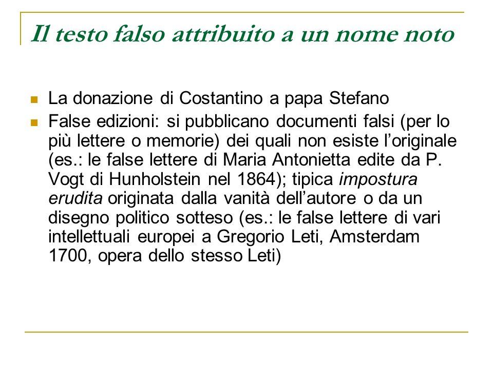 Il testo falso attribuito a un nome noto La donazione di Costantino a papa Stefano False edizioni: si pubblicano documenti falsi (per lo più lettere o
