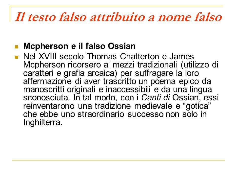 Il testo falso attribuito a nome falso Mcpherson e il falso Ossian Nel XVIII secolo Thomas Chatterton e James Mcpherson ricorsero ai mezzi tradizional