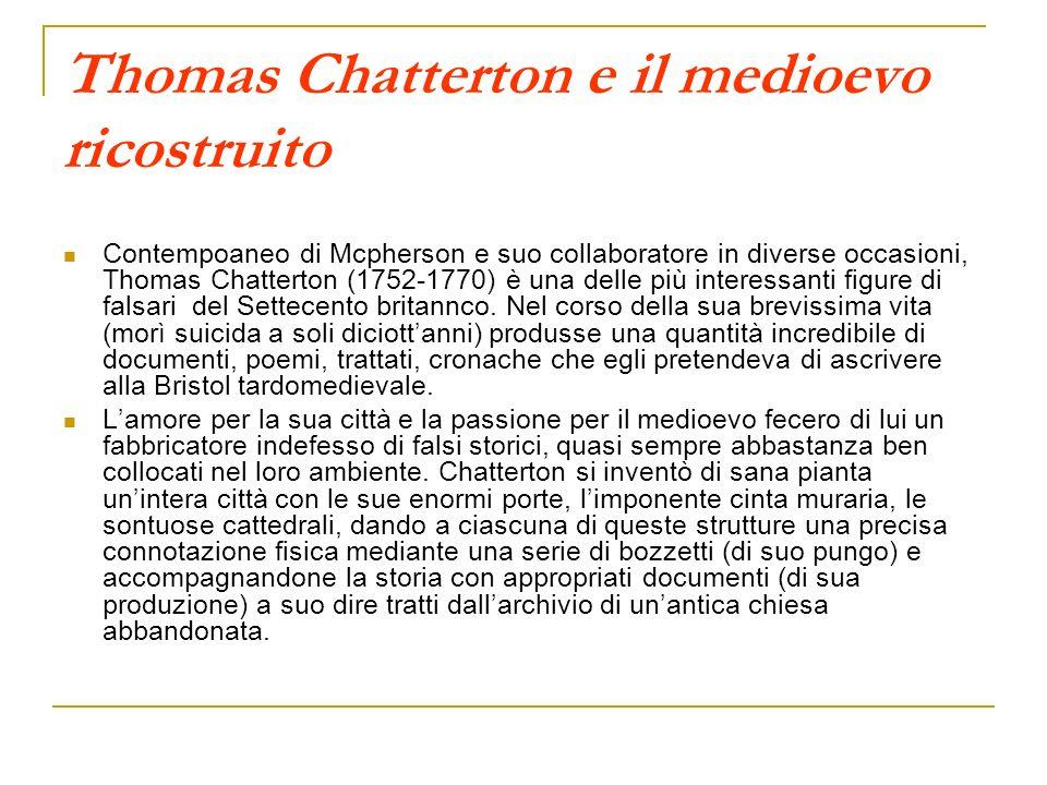 Thomas Chatterton e il medioevo ricostruito Contempoaneo di Mcpherson e suo collaboratore in diverse occasioni, Thomas Chatterton (1752-1770) è una de