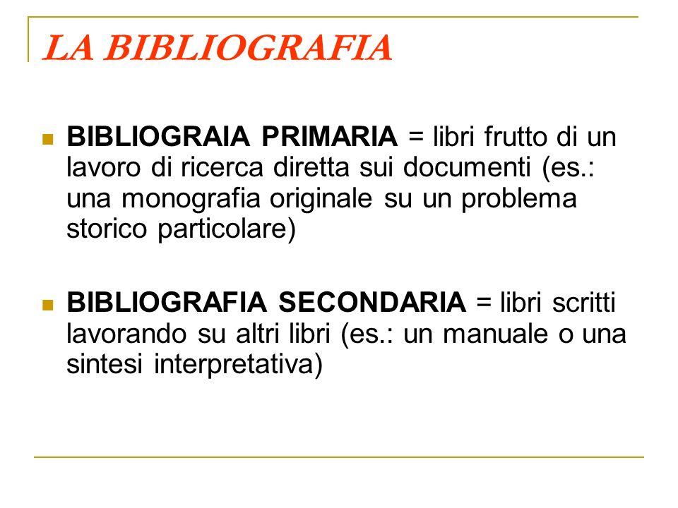 LA BIBLIOGRAFIA BIBLIOGRAIA PRIMARIA = libri frutto di un lavoro di ricerca diretta sui documenti (es.: una monografia originale su un problema storic