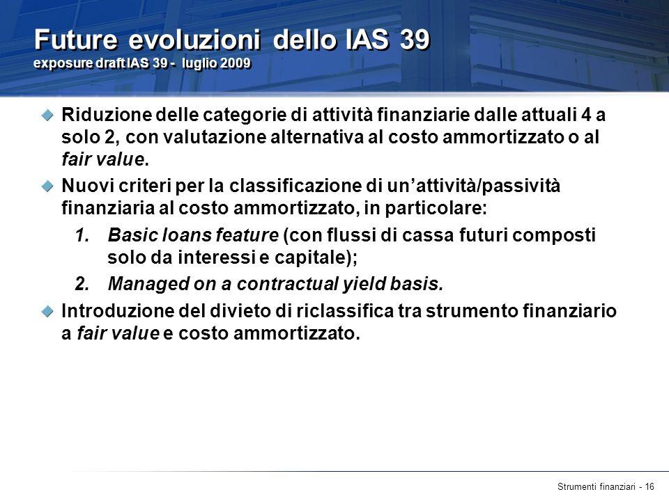 Strumenti finanziari - 16 Future evoluzioni dello IAS 39 exposure draft IAS 39 - luglio 2009 Riduzione delle categorie di attività finanziarie dalle a