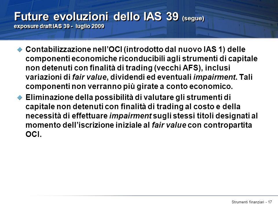 Strumenti finanziari - 17 Future evoluzioni dello IAS 39 (segue) exposure draft IAS 39 - luglio 2009 Contabilizzazione nellOCI (introdotto dal nuovo I