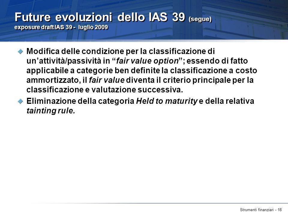 Strumenti finanziari - 18 Future evoluzioni dello IAS 39 (segue) exposure draft IAS 39 - luglio 2009 Modifica delle condizione per la classificazione