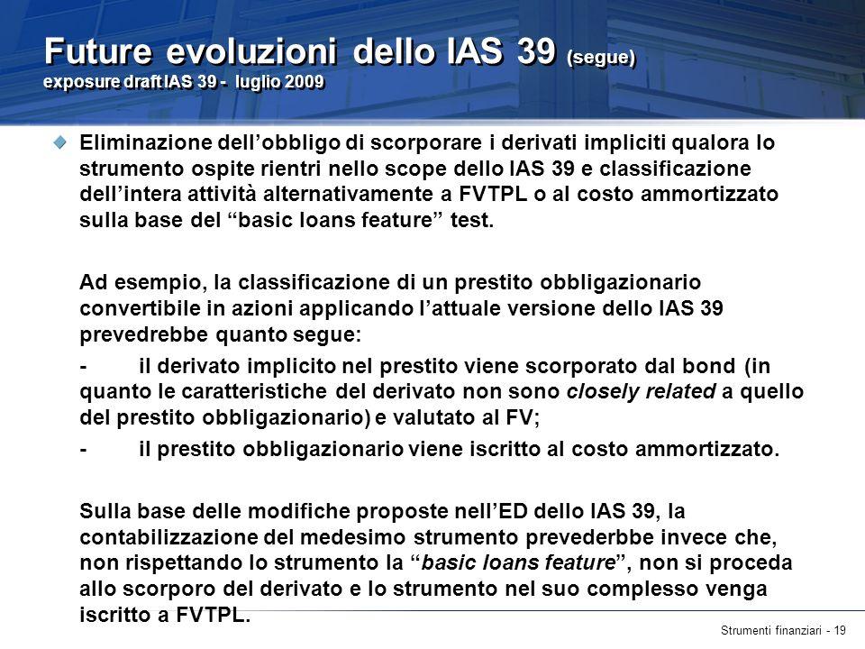 Strumenti finanziari - 19 Future evoluzioni dello IAS 39 (segue) exposure draft IAS 39 - luglio 2009 Eliminazione dellobbligo di scorporare i derivati