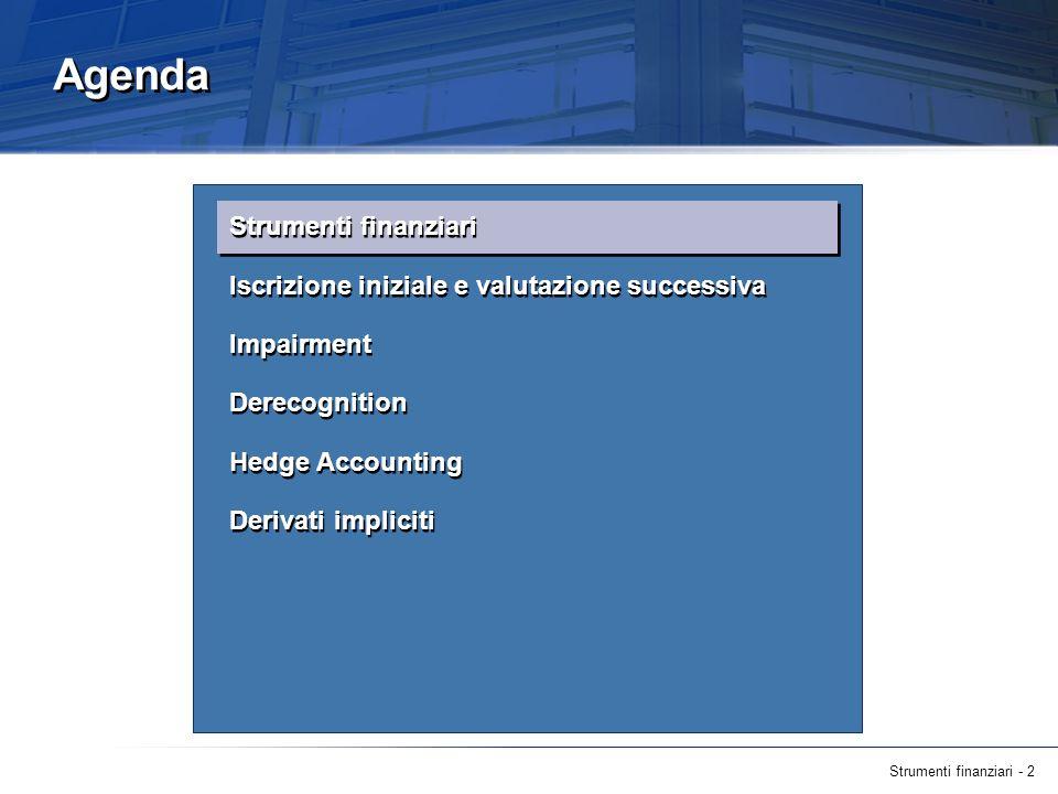 Strumenti finanziari - 2 Agenda Strumenti finanziari Iscrizione iniziale e valutazione successiva Impairment Derecognition Hedge Accounting Derivati i
