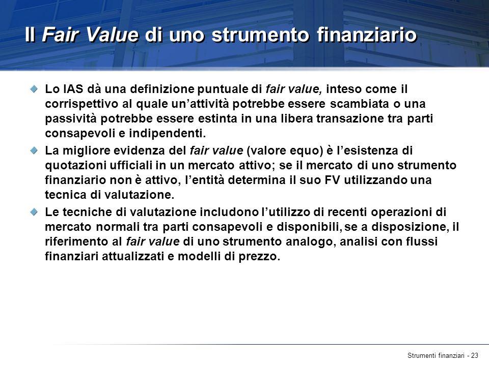 Strumenti finanziari - 23 Il Fair Value di uno strumento finanziario Lo IAS dà una definizione puntuale di fair value, inteso come il corrispettivo al