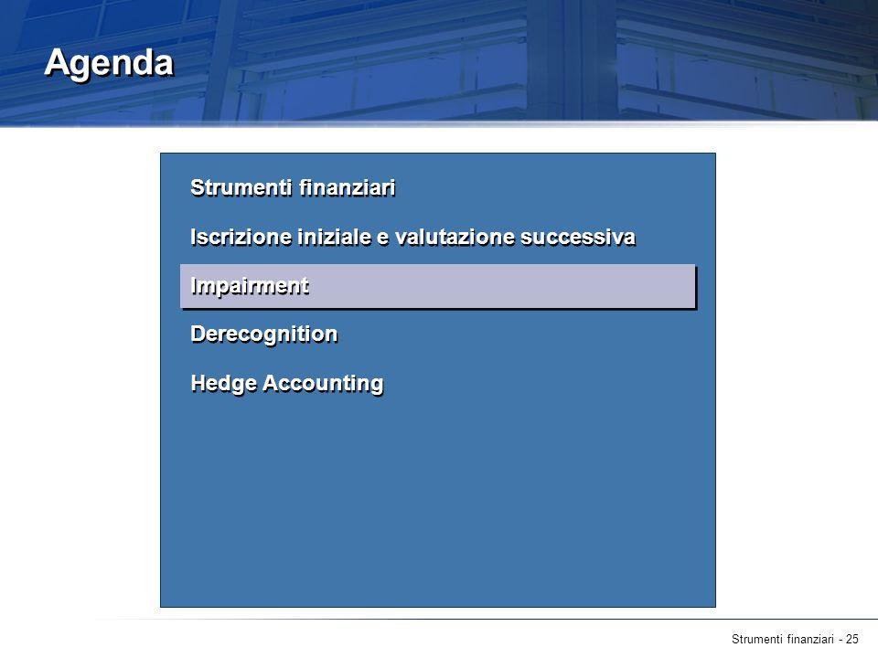 Strumenti finanziari - 25 Agenda Strumenti finanziari Iscrizione iniziale e valutazione successiva Impairment Derecognition Hedge Accounting Strumenti