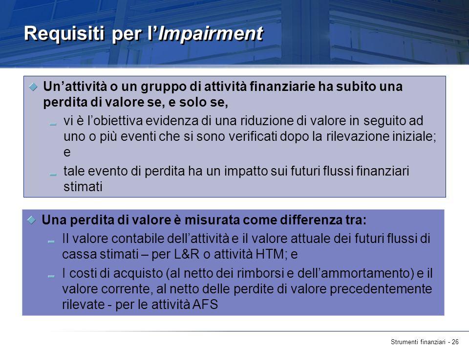 Strumenti finanziari - 26 Requisiti per lImpairment Unattività o un gruppo di attività finanziarie ha subito una perdita di valore se, e solo se, vi è