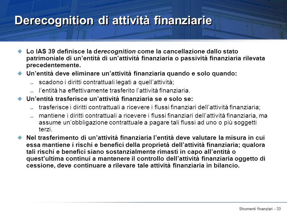 Strumenti finanziari - 33 Derecognition di attività finanziarie Lo IAS 39 definisce la derecognition come la cancellazione dallo stato patrimoniale di