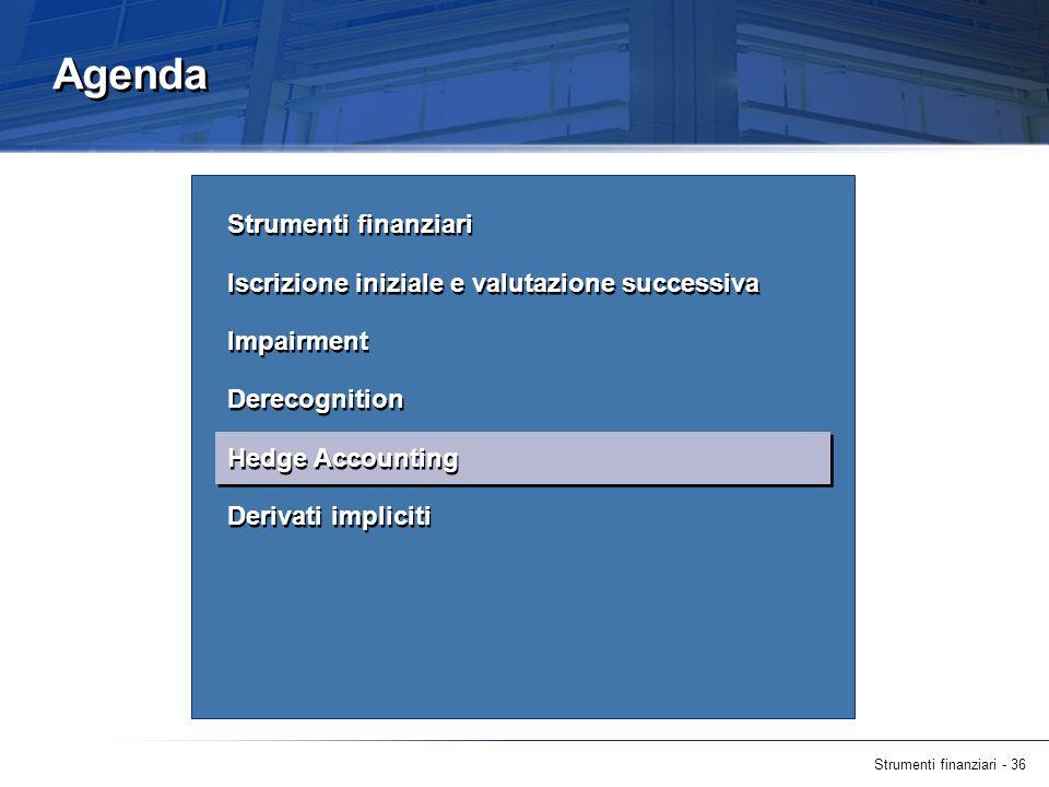 Strumenti finanziari - 36 Agenda Strumenti finanziari Iscrizione iniziale e valutazione successiva Impairment Derecognition Hedge Accounting Derivati