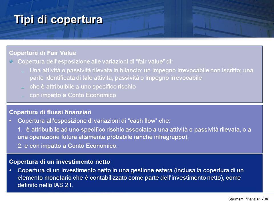 Strumenti finanziari - 38 Copertura di flussi finanziari Copertura allesposizione di variazioni di cash flow che: 1. è attribuibile ad uno specifico r