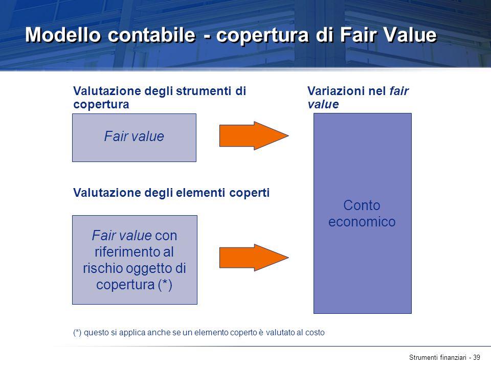 Strumenti finanziari - 39 Modello contabile - copertura di Fair Value Fair value Valutazione degli strumenti di copertura Valutazione degli elementi c