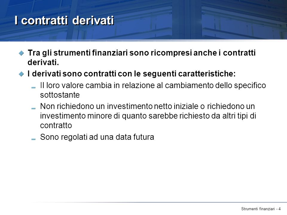 Strumenti finanziari - 4 I contratti derivati Tra gli strumenti finanziari sono ricompresi anche i contratti derivati. I derivati sono contratti con l
