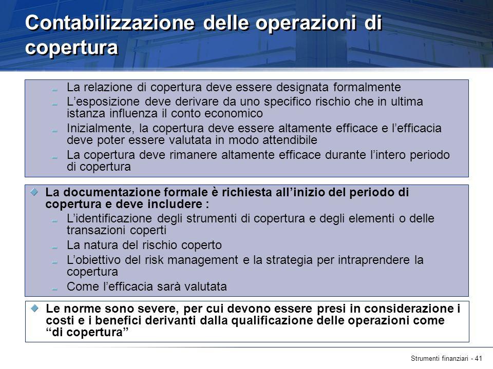 Strumenti finanziari - 41 Contabilizzazione delle operazioni di copertura La relazione di copertura deve essere designata formalmente Lesposizione dev
