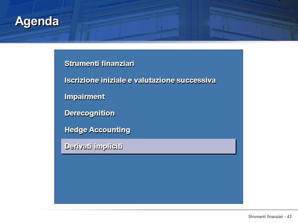 Strumenti finanziari - 43 Agenda Strumenti finanziari Iscrizione iniziale e valutazione successiva Impairment Derecognition Hedge Accounting Derivati