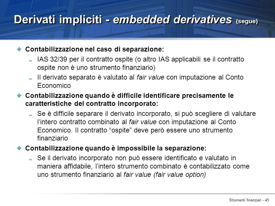 Strumenti finanziari - 45 Derivati impliciti - embedded derivatives (segue) Contabilizzazione nel caso di separazione: IAS 32/39 per il contratto ospi