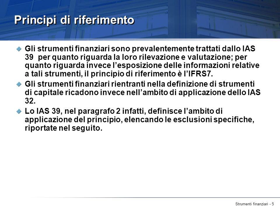 Strumenti finanziari - 5 Principi di riferimento Gli strumenti finanziari sono prevalentemente trattati dallo IAS 39 per quanto riguarda la loro rilev