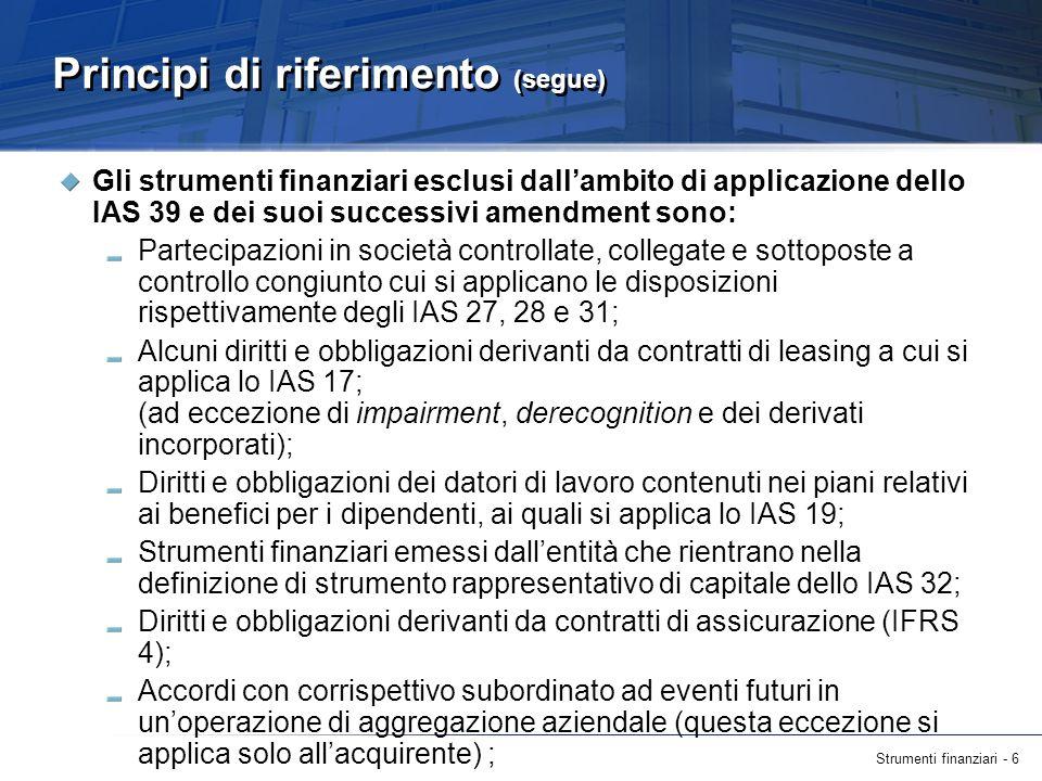 Strumenti finanziari - 7 Principi di riferimento (segue) Strumenti finanziari, contratti e obbligazioni derivanti da transazioni che comportano il pagamento tramite forme di partecipazione al capitale (cui si applica lIFRS 2); Alcuni contratti per lacquisto o la vendita di uno strumento non finanziario (es.