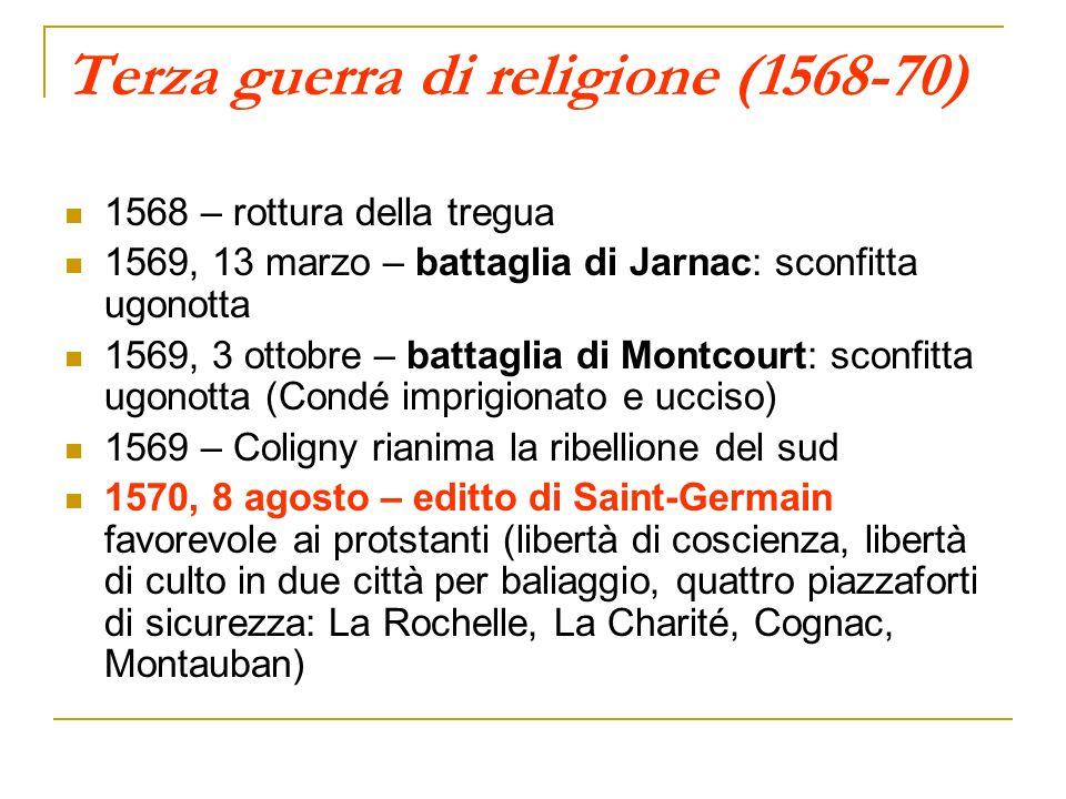 Terza guerra di religione (1568-70) 1568 – rottura della tregua 1569, 13 marzo – battaglia di Jarnac: sconfitta ugonotta 1569, 3 ottobre – battaglia d