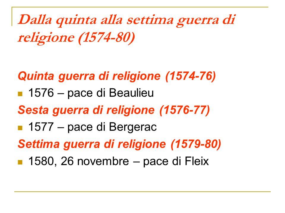 Dalla quinta alla settima guerra di religione (1574-80) Quinta guerra di religione (1574-76) 1576 – pace di Beaulieu Sesta guerra di religione (1576-7