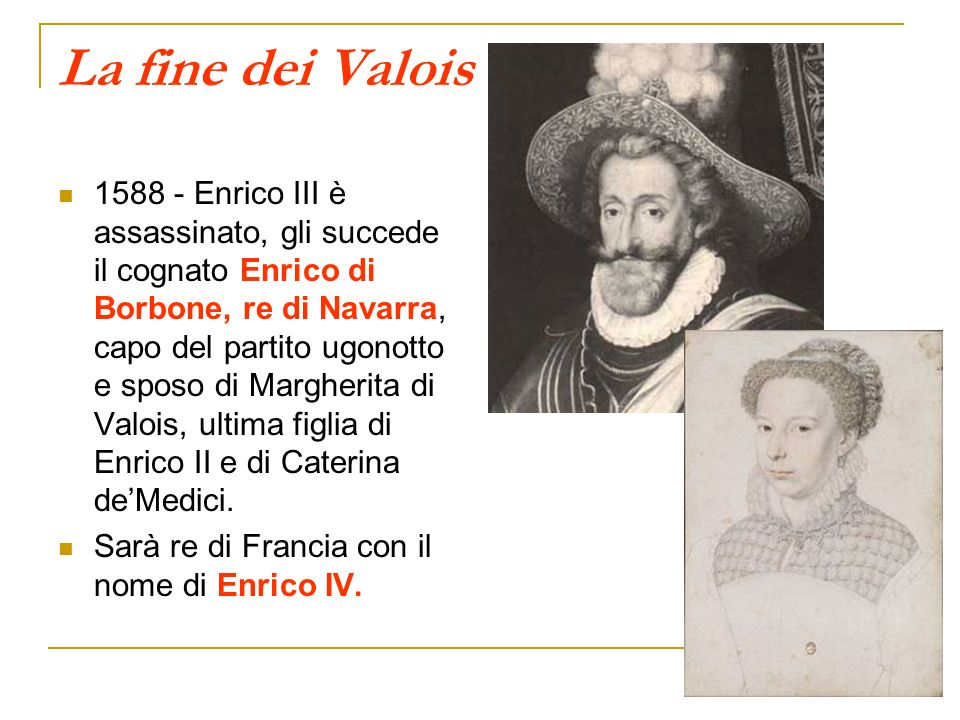 La fine dei Valois 1588 - Enrico III è assassinato, gli succede il cognato Enrico di Borbone, re di Navarra, capo del partito ugonotto e sposo di Marg
