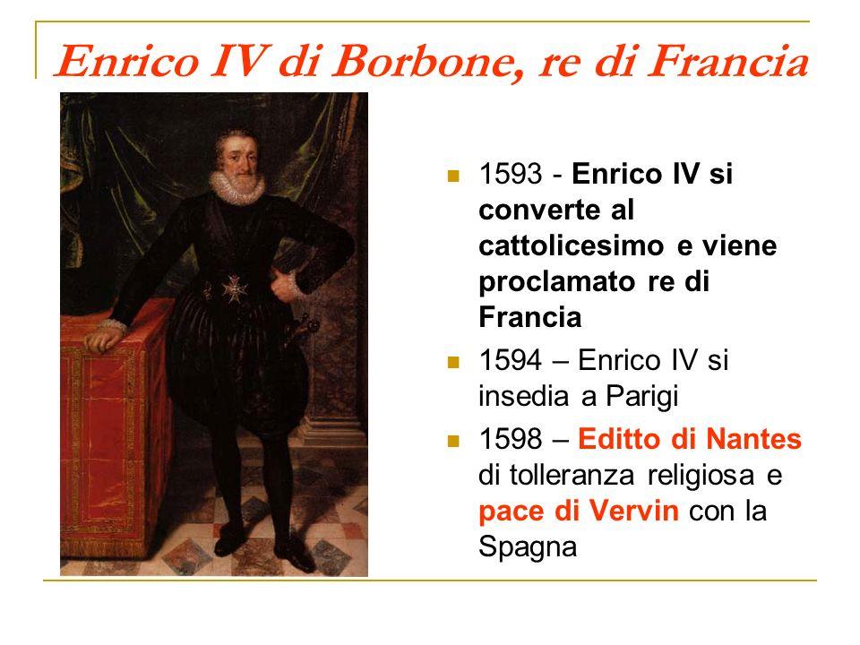 Enrico IV di Borbone, re di Francia 1593 - Enrico IV si converte al cattolicesimo e viene proclamato re di Francia 1594 – Enrico IV si insedia a Parig