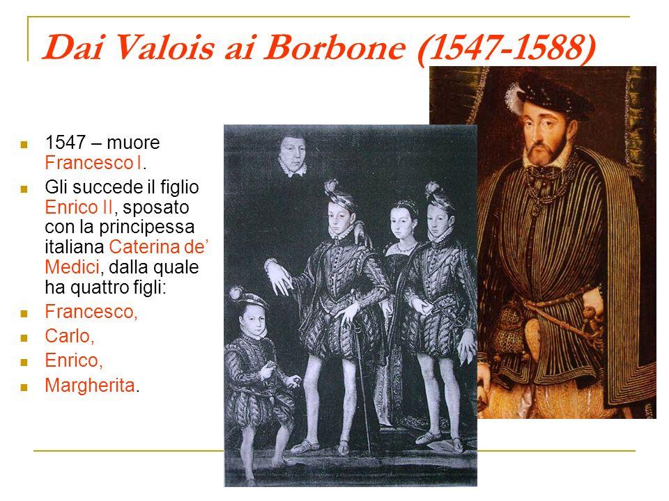 Dai Valois ai Borbone (1547-1588) 1547 – muore Francesco I. Gli succede il figlio Enrico II, sposato con la principessa italiana Caterina de Medici, d