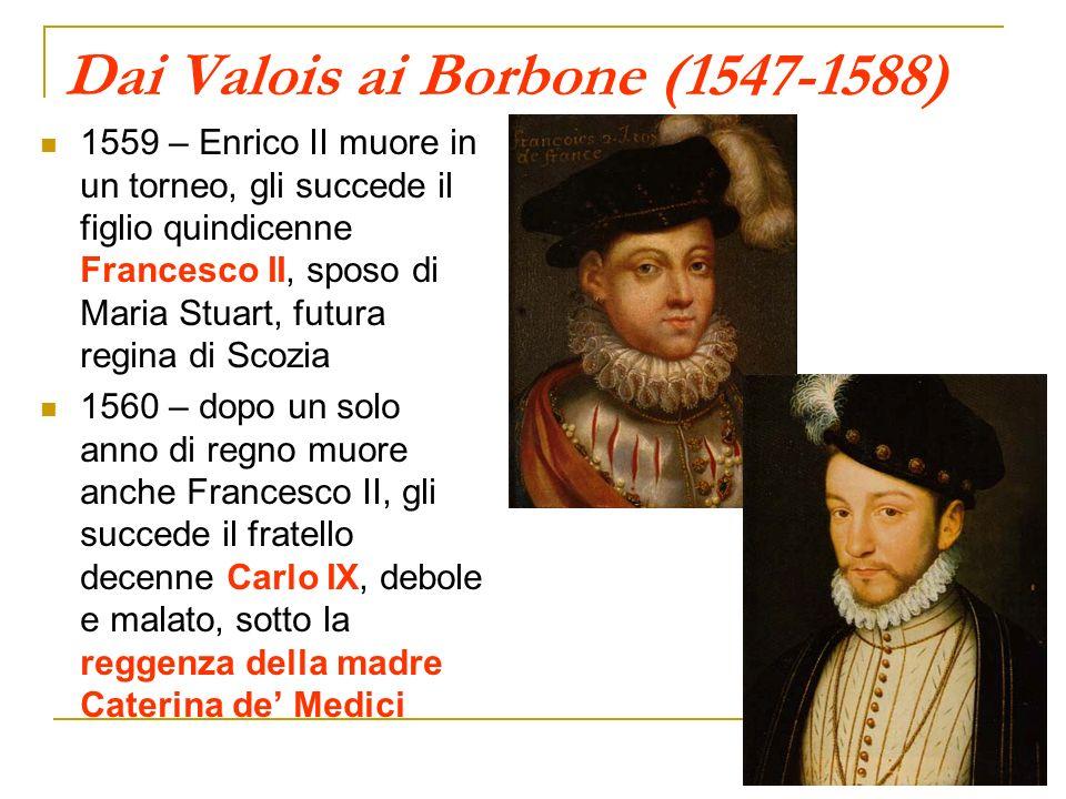 Dai Valois ai Borbone (1547-1588) 1559 – Enrico II muore in un torneo, gli succede il figlio quindicenne Francesco II, sposo di Maria Stuart, futura r