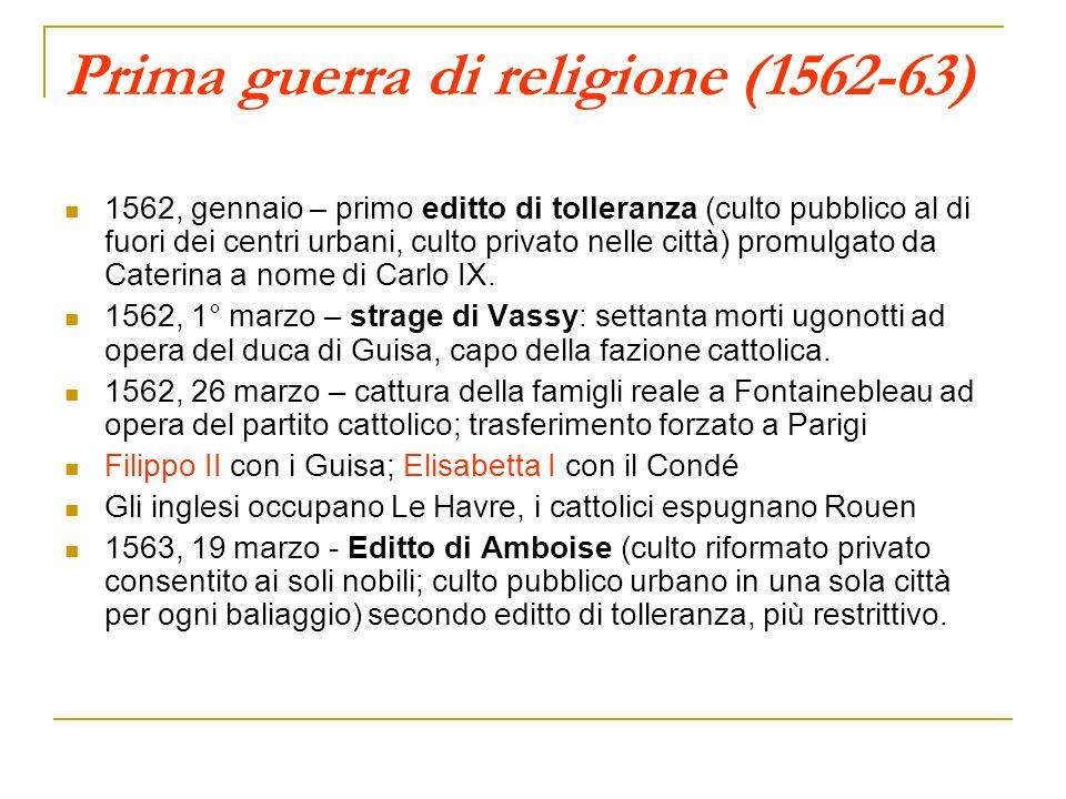 Prima guerra di religione (1562-63) 1562, gennaio – primo editto di tolleranza (culto pubblico al di fuori dei centri urbani, culto privato nelle citt