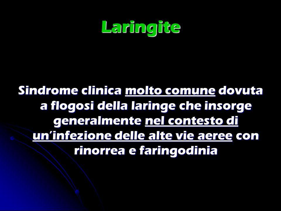 Laringite Sindrome clinica molto comune dovuta a flogosi della laringe che insorge generalmente nel contesto di uninfezione delle alte vie aeree con r