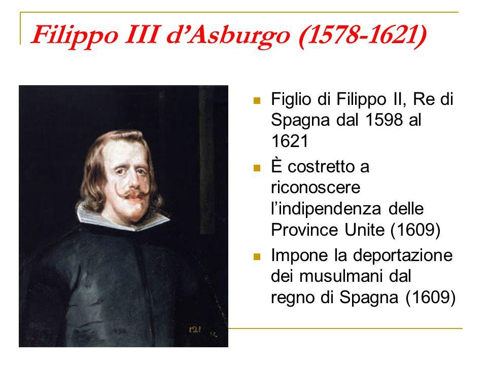 Filippo III dAsburgo (1578-1621) Figlio di Filippo II, Re di Spagna dal 1598 al 1621 È costretto a riconoscere lindipendenza delle Province Unite (160