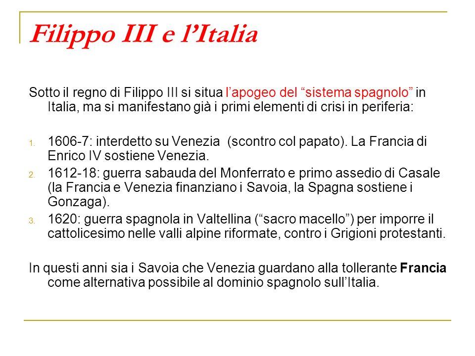 Filippo III e lItalia Sotto il regno di Filippo III si situa lapogeo del sistema spagnolo in Italia, ma si manifestano già i primi elementi di crisi i
