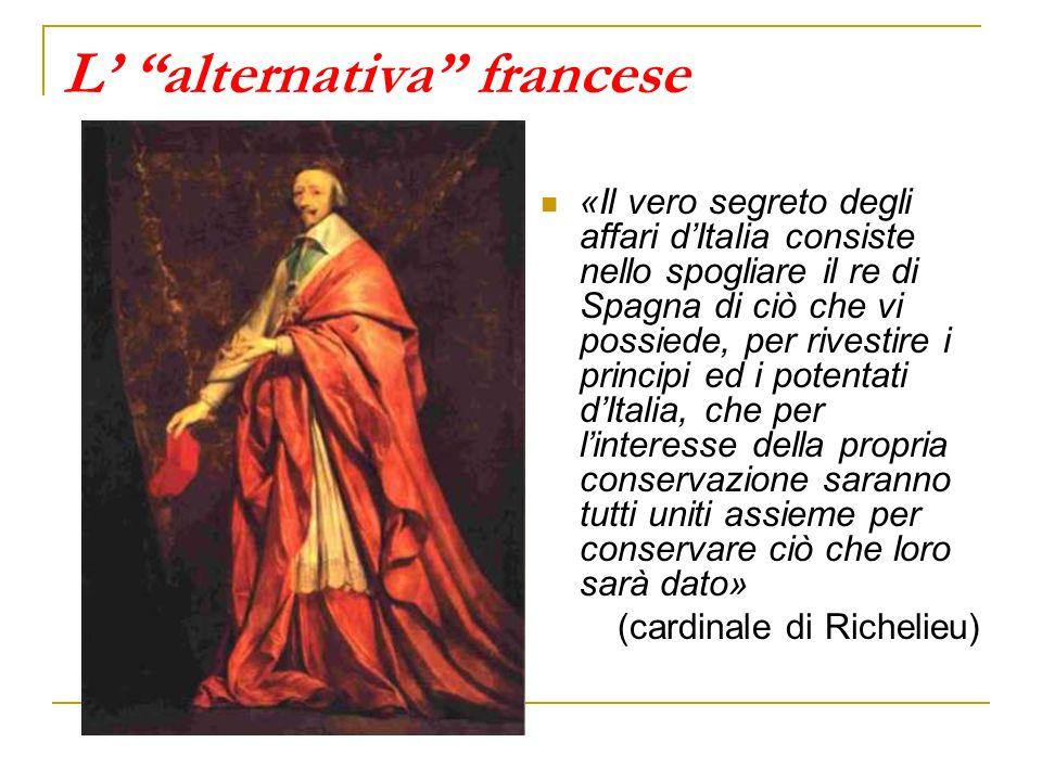 L alternativa francese «Il vero segreto degli affari dItalia consiste nello spogliare il re di Spagna di ciò che vi possiede, per rivestire i principi