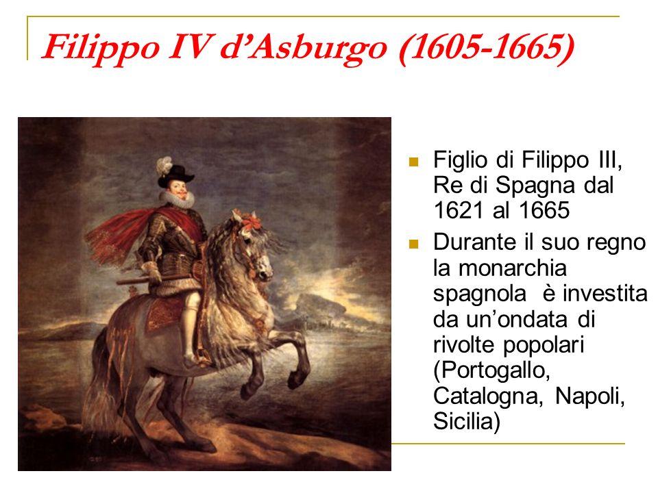 Filippo IV dAsburgo (1605-1665) Figlio di Filippo III, Re di Spagna dal 1621 al 1665 Durante il suo regno la monarchia spagnola è investita da unondat