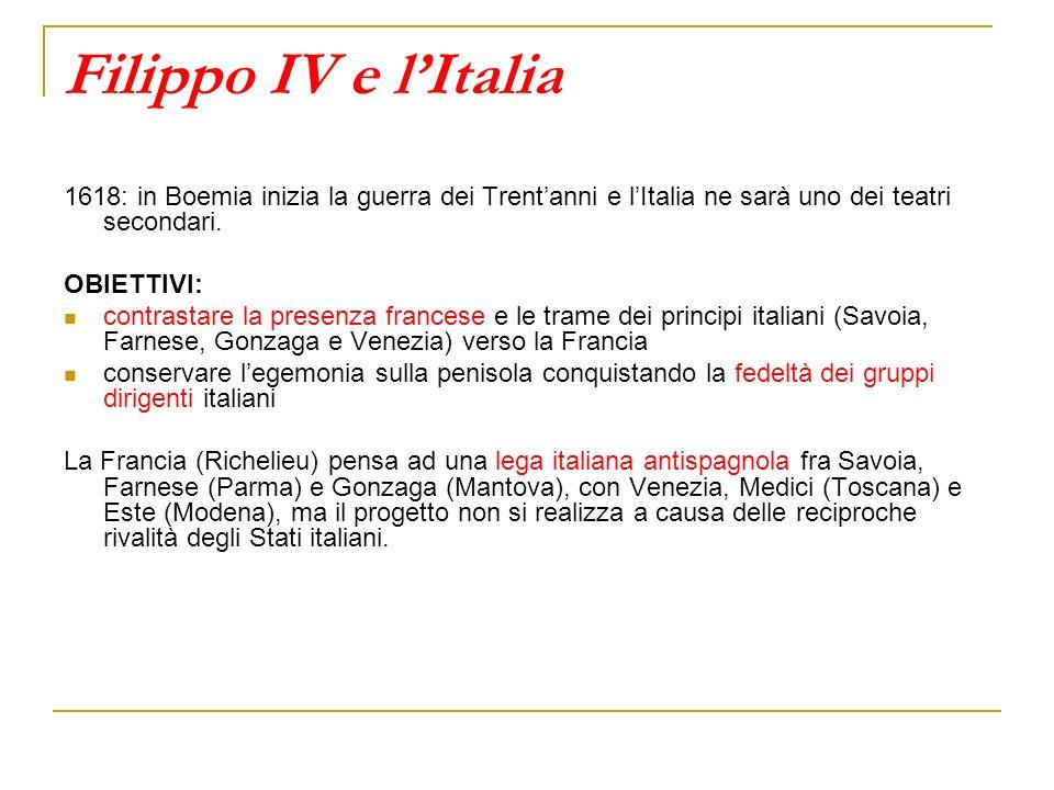 Filippo IV e lItalia 1618: in Boemia inizia la guerra dei Trentanni e lItalia ne sarà uno dei teatri secondari. OBIETTIVI: contrastare la presenza fra