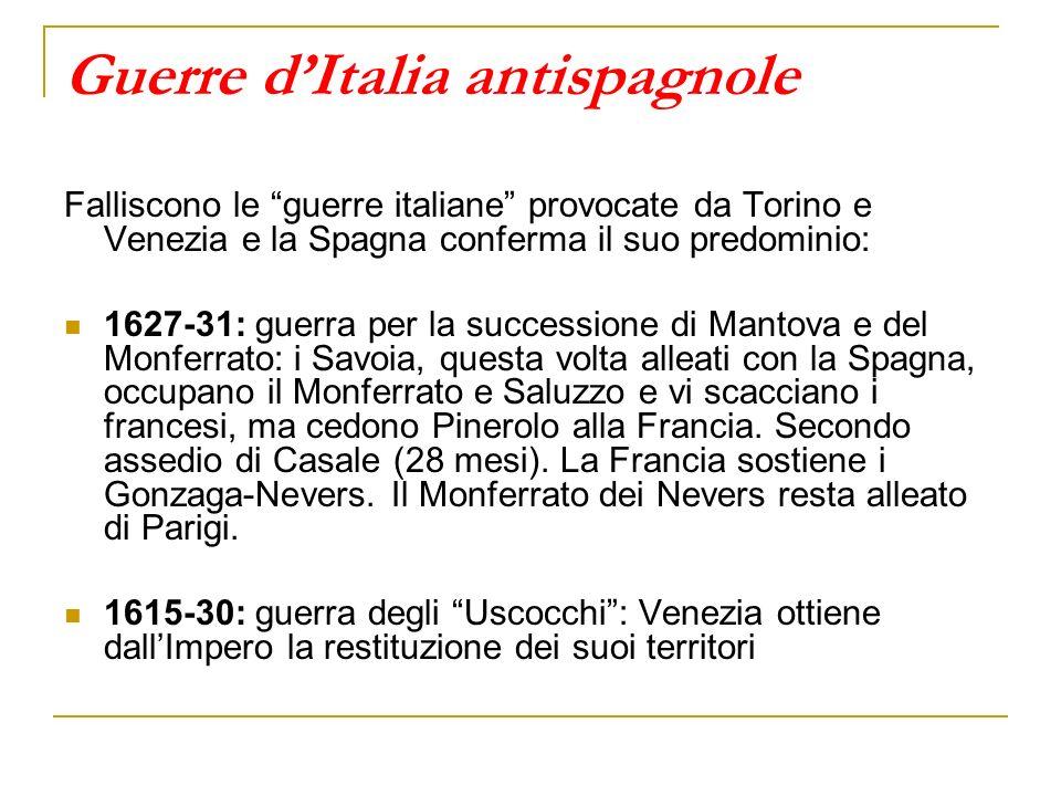 Guerre dItalia antispagnole Falliscono le guerre italiane provocate da Torino e Venezia e la Spagna conferma il suo predominio: 1627-31: guerra per la