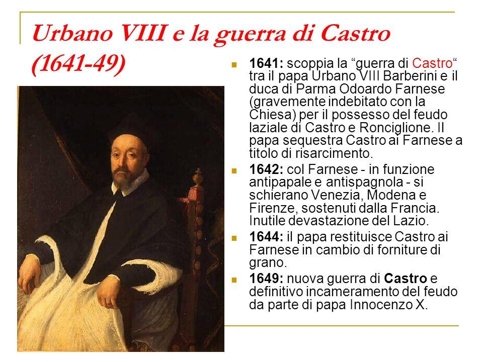 Urbano VIII e la guerra di Castro (1641-49) 1641: scoppia la guerra di Castro tra il papa Urbano VIII Barberini e il duca di Parma Odoardo Farnese (gr