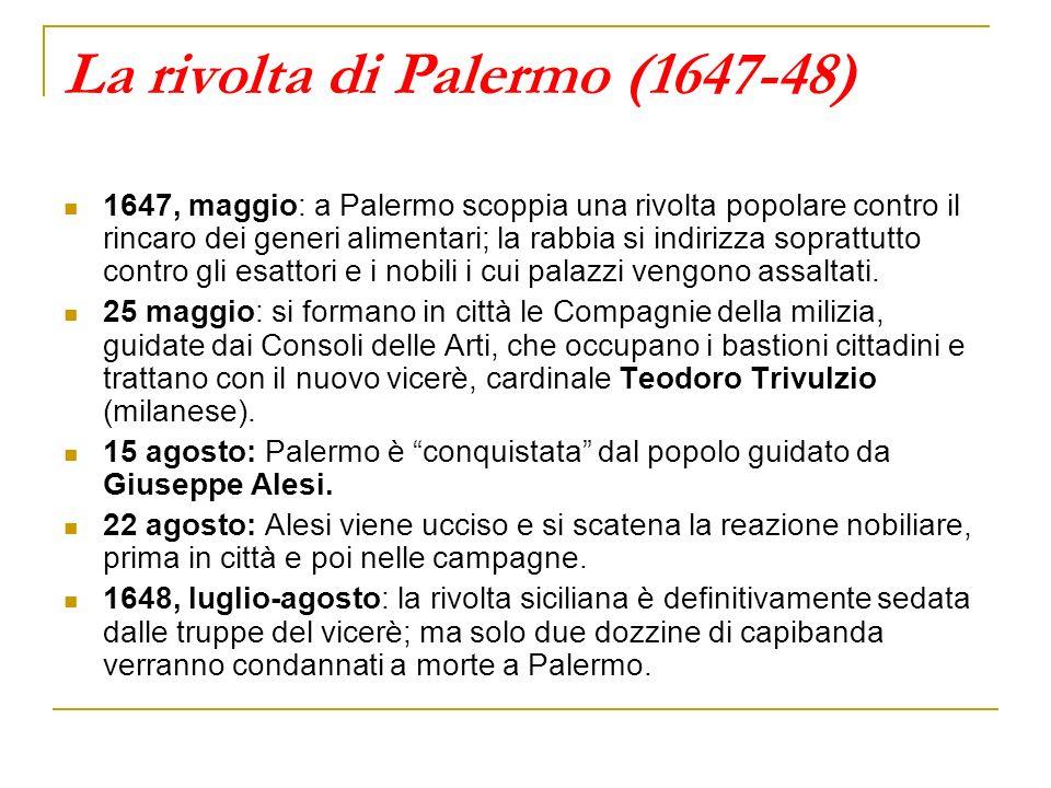 La rivolta di Palermo (1647-48) 1647, maggio: a Palermo scoppia una rivolta popolare contro il rincaro dei generi alimentari; la rabbia si indirizza s