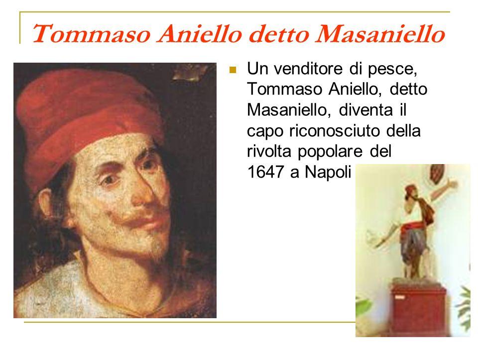 Tommaso Aniello detto Masaniello Un venditore di pesce, Tommaso Aniello, detto Masaniello, diventa il capo riconosciuto della rivolta popolare del 164